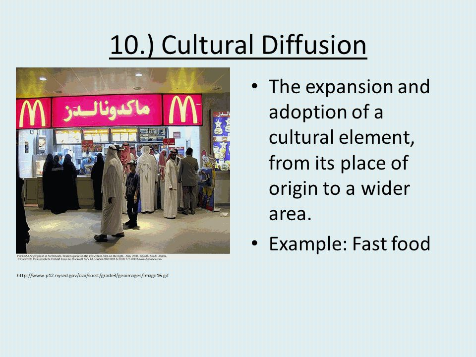 10.) Cultural Diffusion The expansion and adoption of a cultural element, from its place of origin to a wider area.
