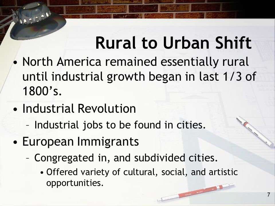 Rural to Urban Shift North America remained essentially rural until industrial growth began in last 1/3 of 1800's.