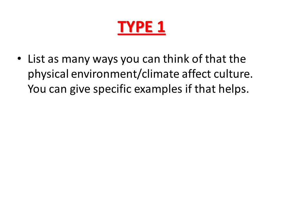 TYPE 1 List as many ways you can think of that the physical environment/climate affect culture.