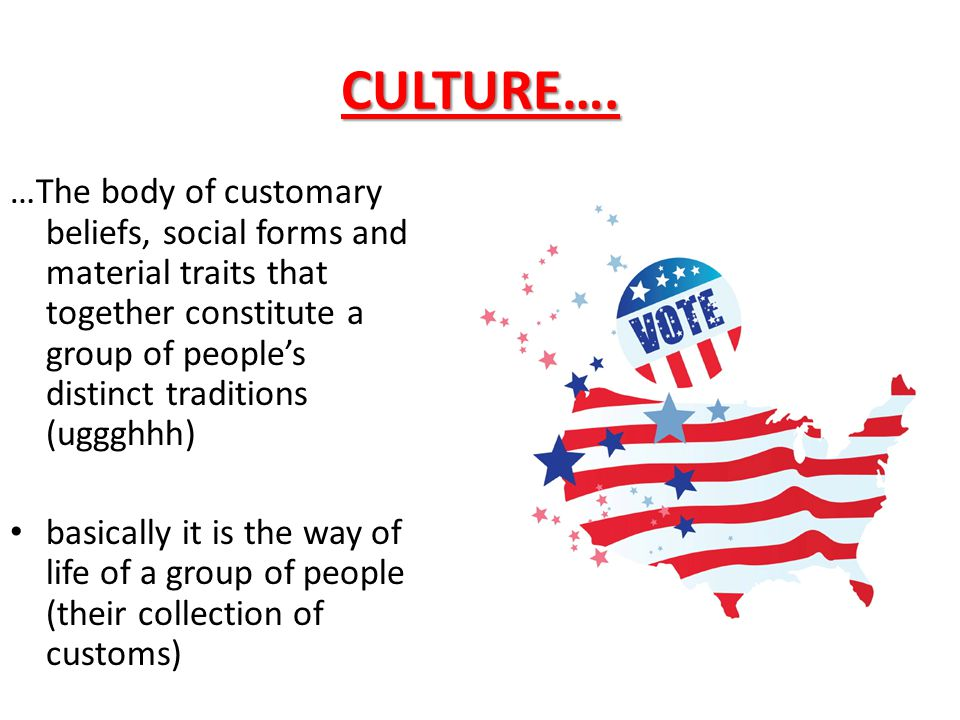 CULTURE…. …The body of customary beliefs, social forms and material traits that together constitute a group of people's distinct traditions (uggghhh)