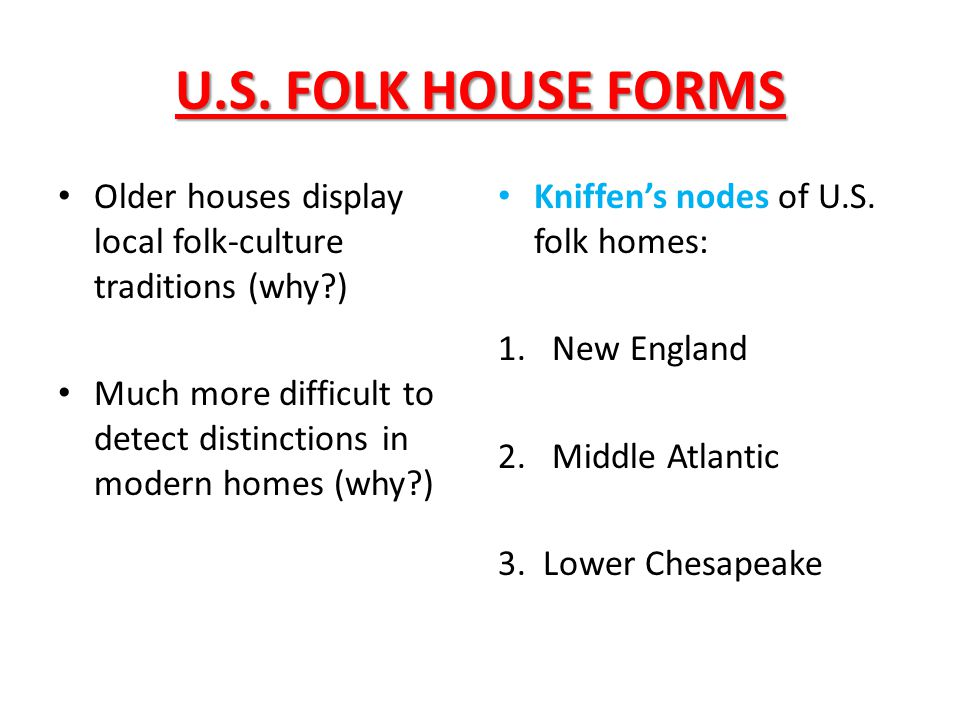 U.S. FOLK HOUSE FORMS Older houses display local folk-culture traditions (why ) Much more difficult to detect distinctions in modern homes (why )