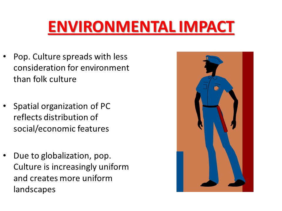 ENVIRONMENTAL IMPACT Pop. Culture spreads with less consideration for environment than folk culture.