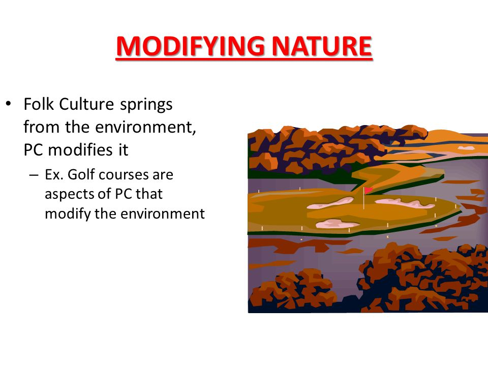 MODIFYING NATURE Folk Culture springs from the environment, PC modifies it.