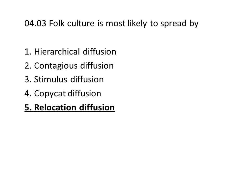 04.03 Folk culture is most likely to spread by