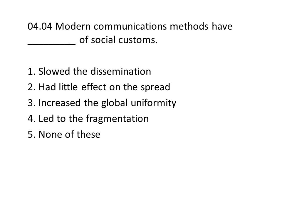 04.04 Modern communications methods have _________ of social customs.