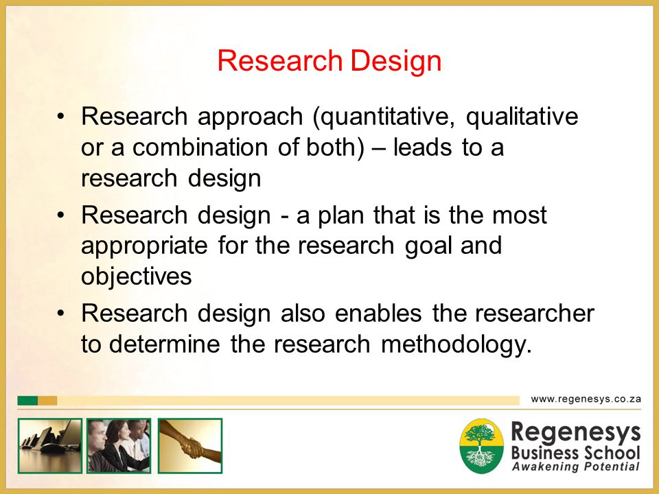 Research Design Research approach (quantitative, qualitative or a combination of both) – leads to a research design.
