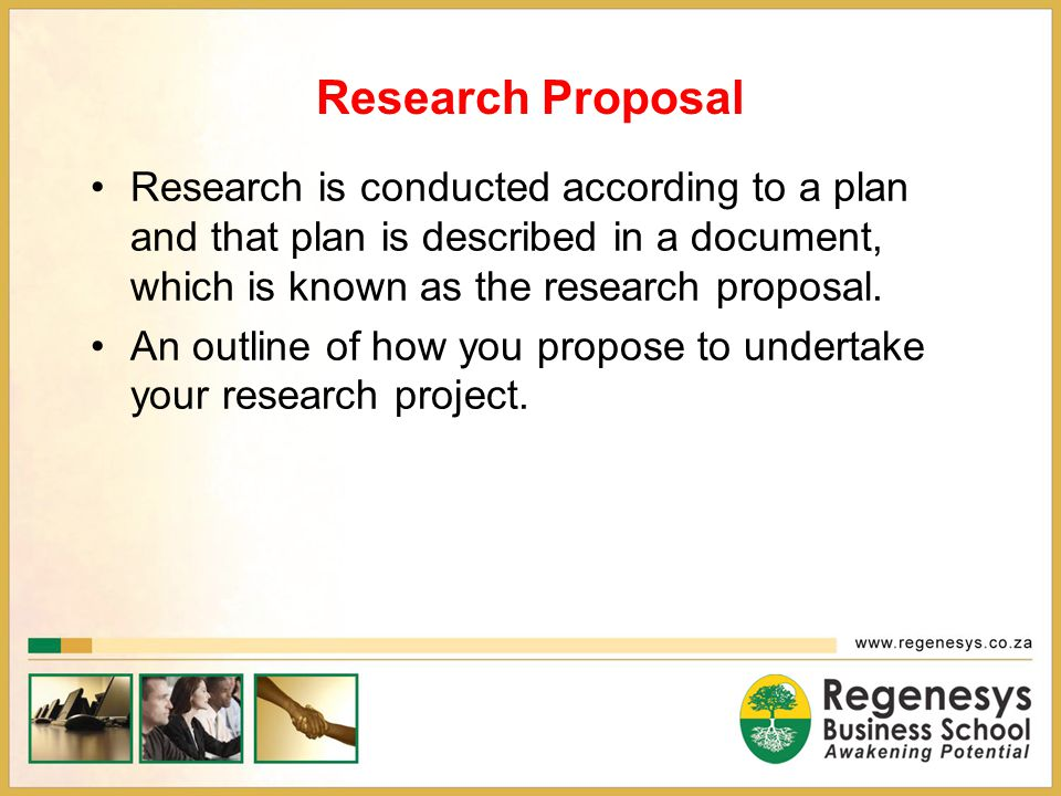 Research Proposal Research is conducted according to a plan and that plan is described in a document, which is known as the research proposal.