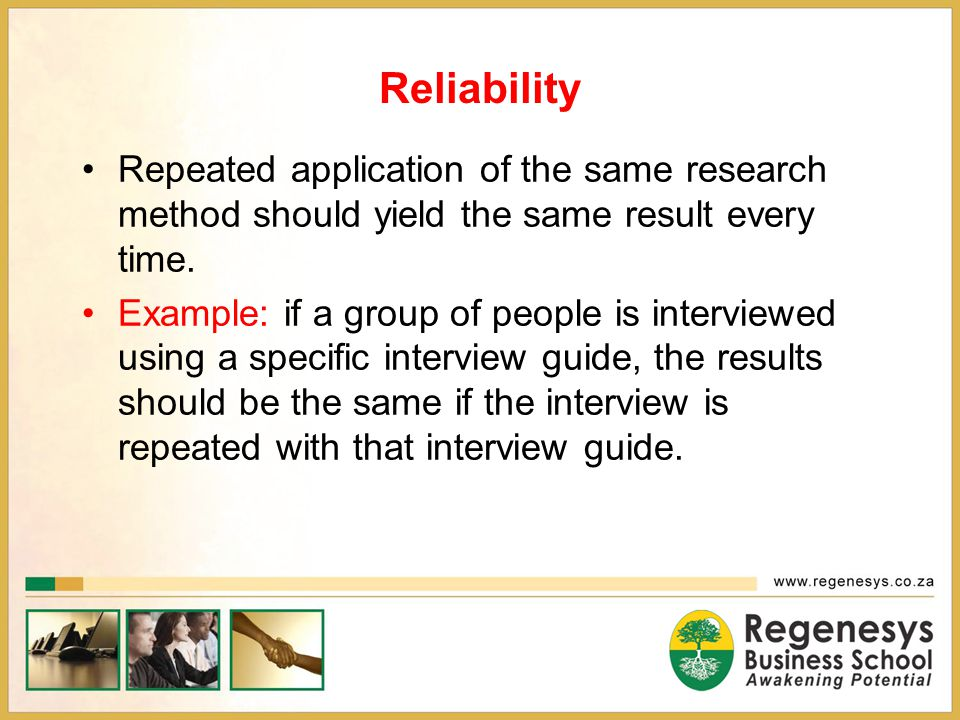 Reliability Repeated application of the same research method should yield the same result every time.