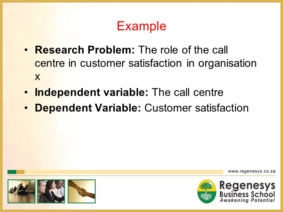 Example Research Problem: The role of the call centre in customer satisfaction in organisation x. Independent variable: The call centre.