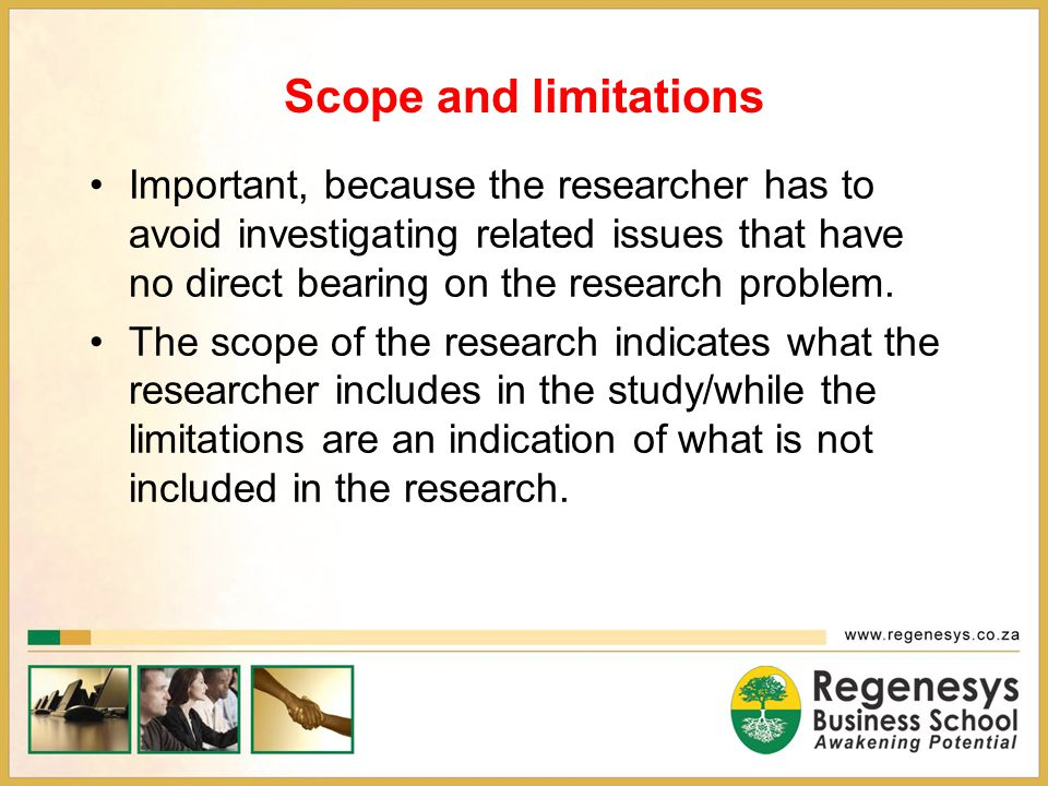 scope and limitations in a business Develop a research proposal limitations are influences that the researcher cannot control they are the shortcomings, conditions or influences that cannot be controlled by the researcher that place restrictions on your methodology and conclusions.