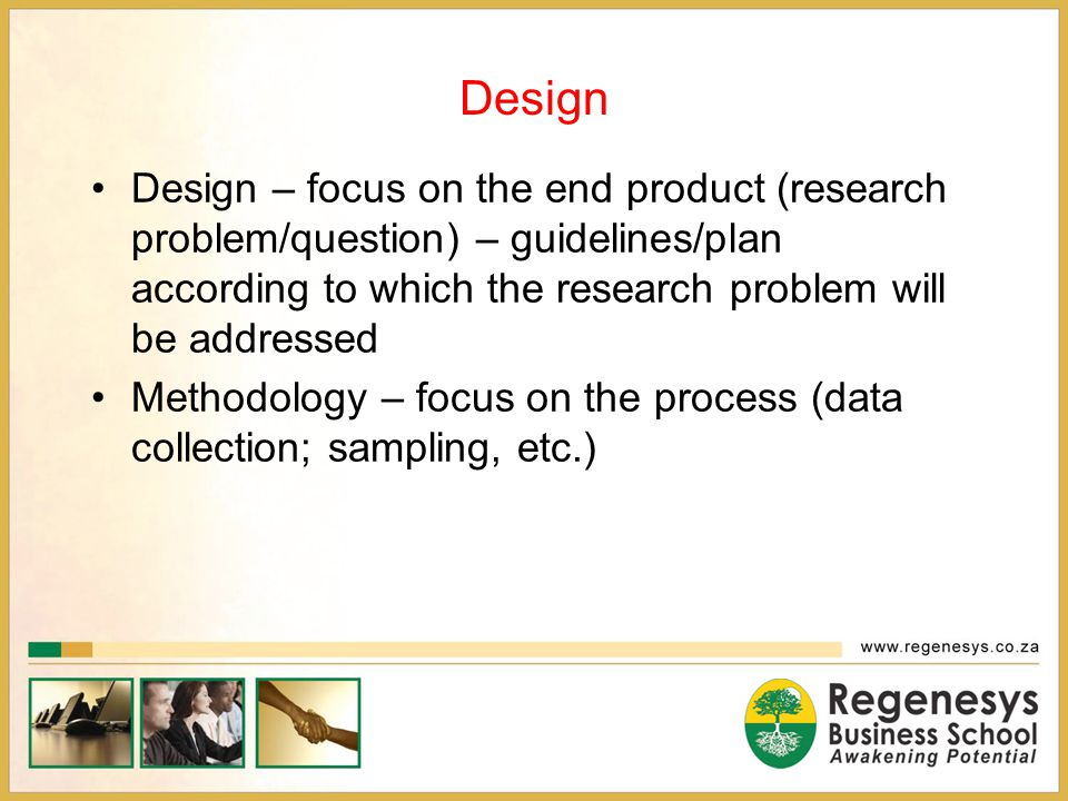 Design Design – focus on the end product (research problem/question) – guidelines/plan according to which the research problem will be addressed.