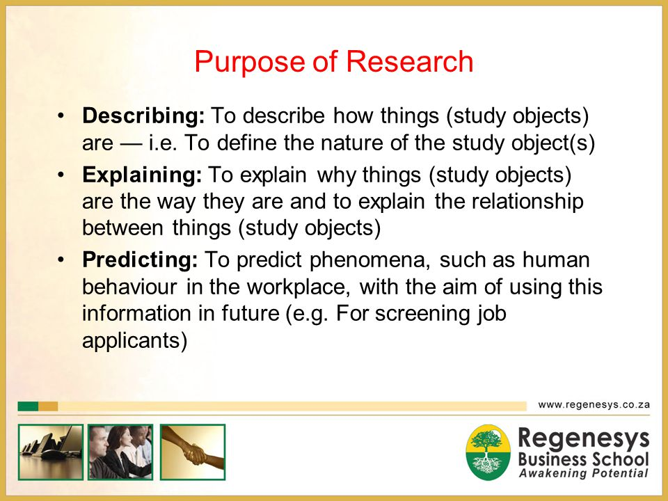 Purpose of Research Describing: To describe how things (study objects) are — i.e. To define the nature of the study object(s)