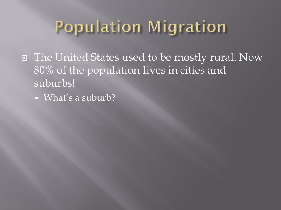 Population Migration The United States used to be mostly rural. Now 80% of the population lives in cities and suburbs!