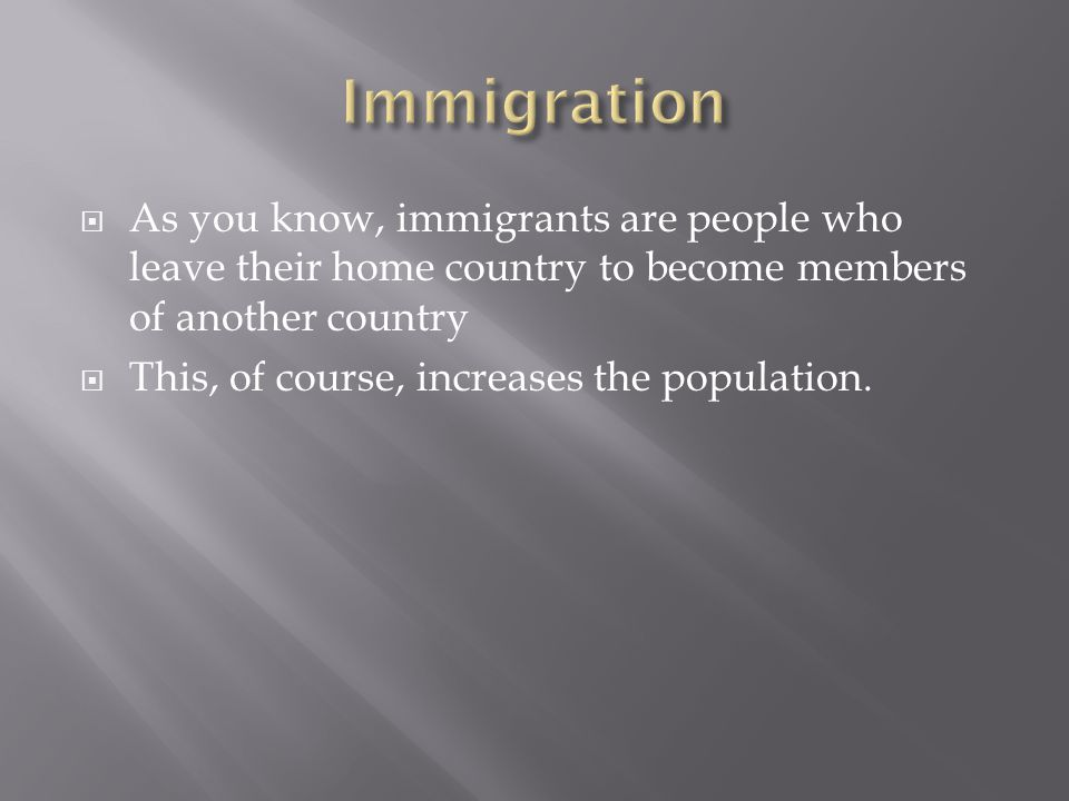 Immigration As you know, immigrants are people who leave their home country to become members of another country.