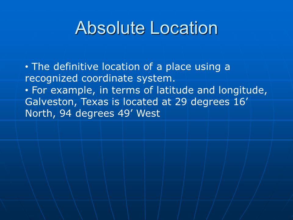 Absolute Location The definitive location of a place using a recognized coordinate system.