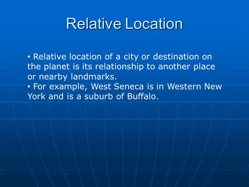 Relative Location Relative location of a city or destination on the planet is its relationship to another place or nearby landmarks.