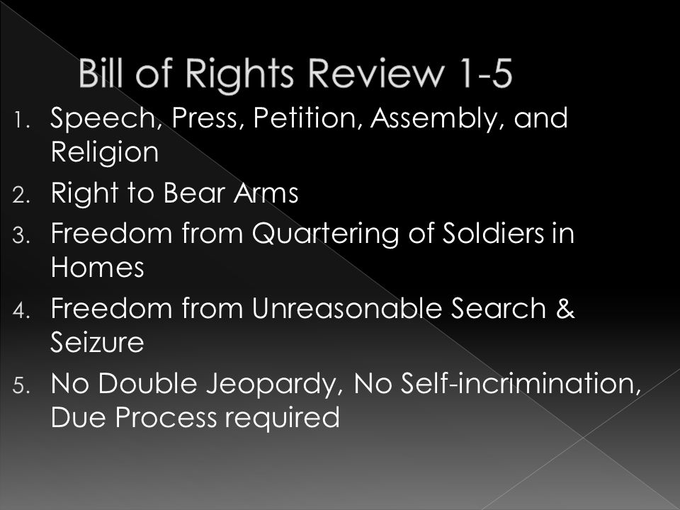 Bill of Rights Review 1-5 Speech, Press, Petition, Assembly, and Religion. Right to Bear Arms. Freedom from Quartering of Soldiers in Homes.