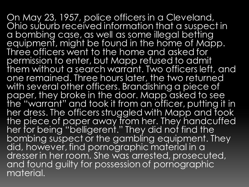 On May 23, 1957, police officers in a Cleveland, Ohio suburb received information that a suspect in a bombing case, as well as some illegal betting equipment, might be found in the home of Mapp.