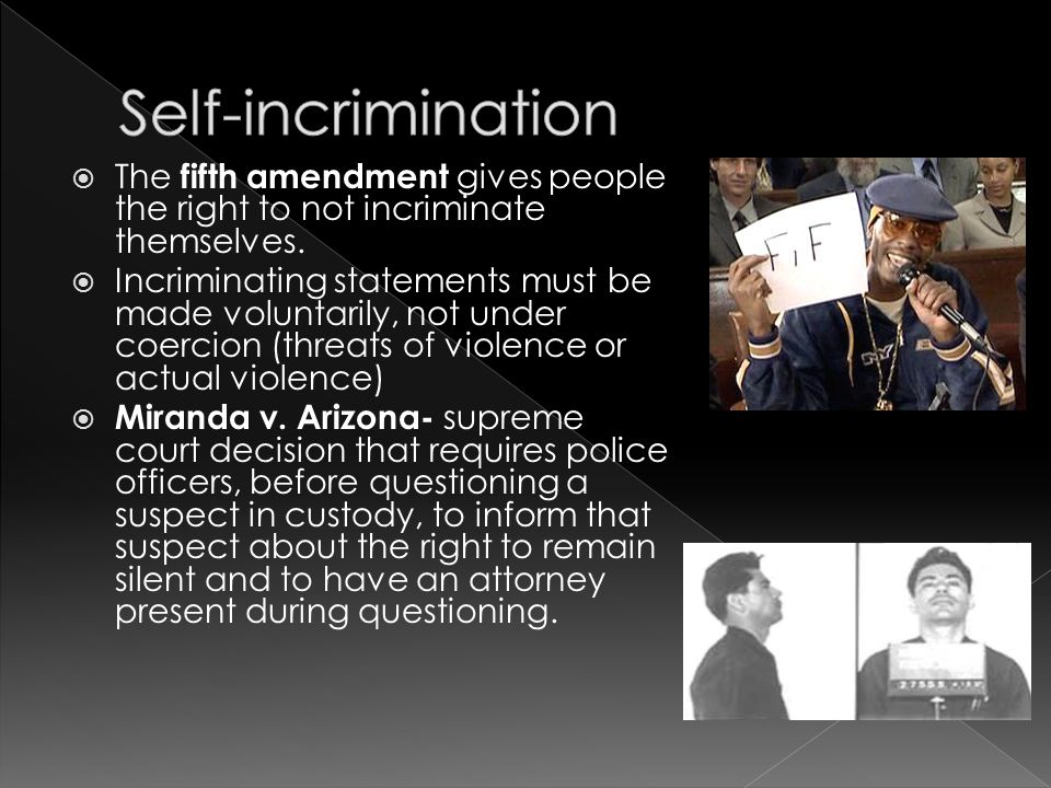 Self-incrimination The fifth amendment gives people the right to not incriminate themselves.