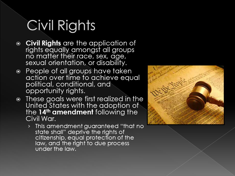 Civil Rights Civil Rights are the application of rights equally amongst all groups no matter their race, sex, age, sexual orientation, or disability.
