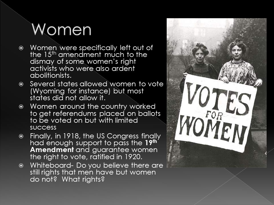 Women Women were specifically left out of the 15th amendment much to the dismay of some women's right activists who were also ardent abolitionists.