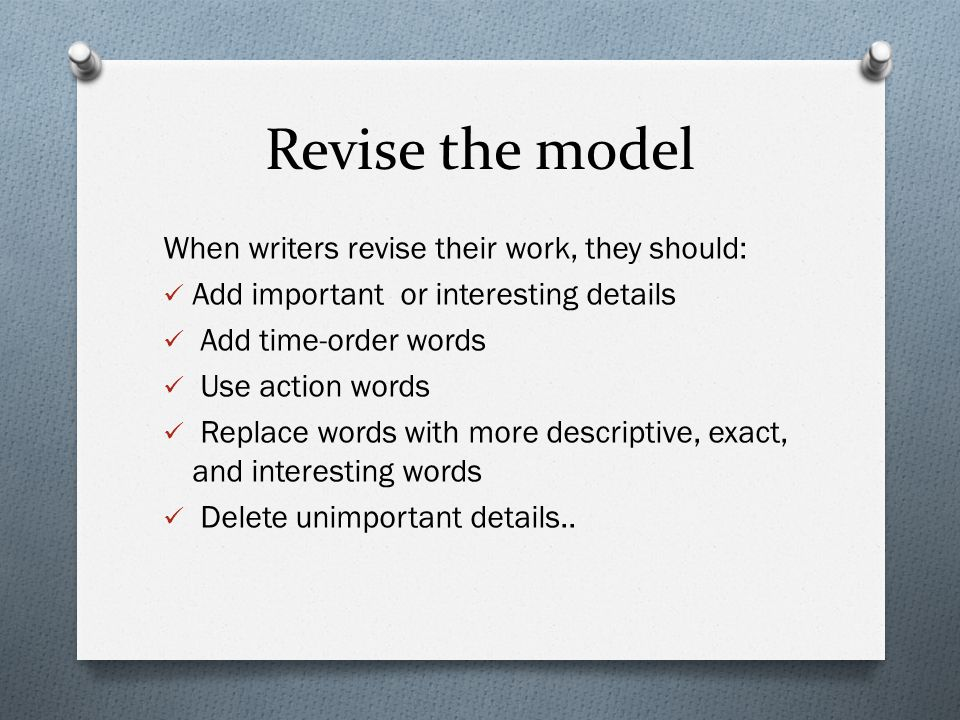 Revise the model When writers revise their work, they should: