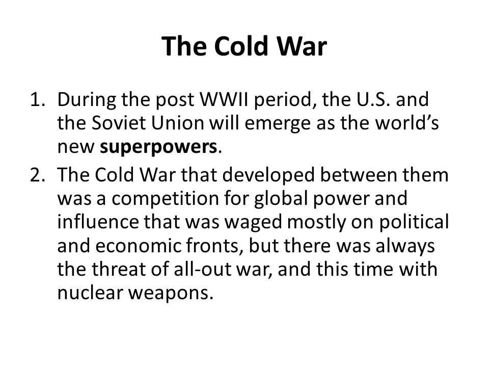 The Cold War During the post WWII period, the U.S. and the Soviet Union will emerge as the world's new superpowers.