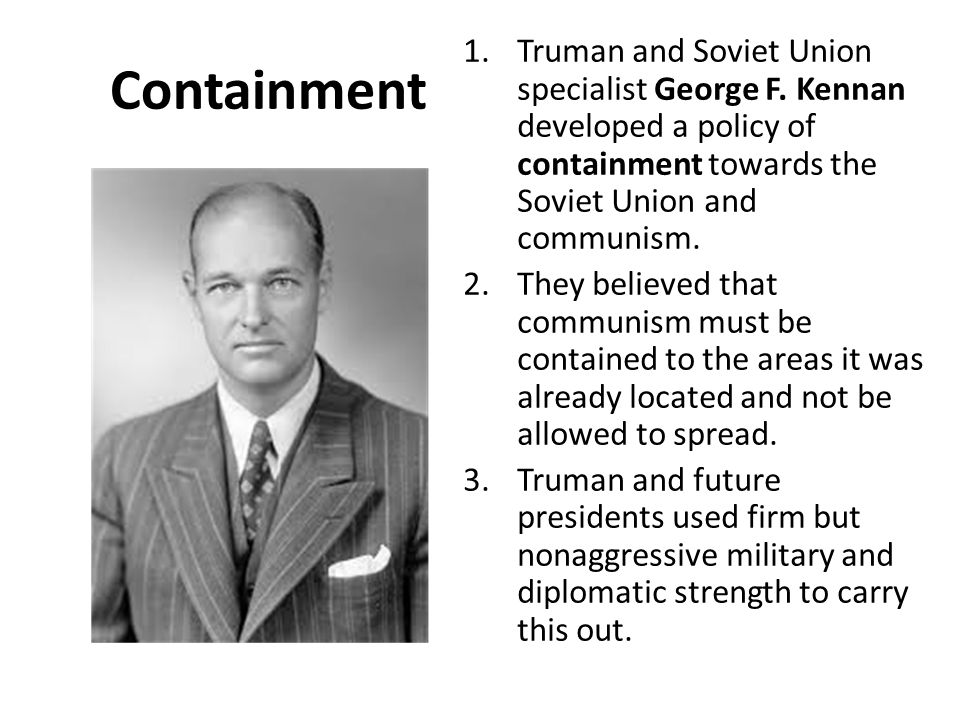 Containment Truman and Soviet Union specialist George F. Kennan developed a policy of containment towards the Soviet Union and communism.