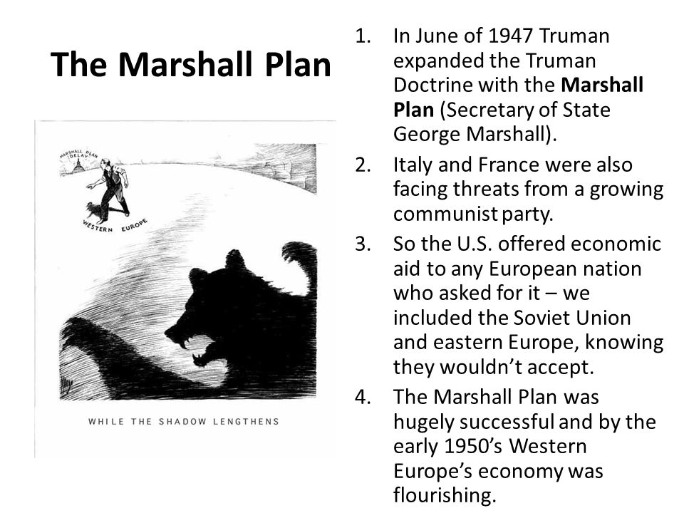 The Marshall Plan In June of 1947 Truman expanded the Truman Doctrine with the Marshall Plan (Secretary of State George Marshall).