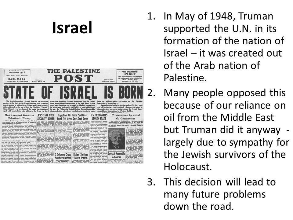 Israel In May of 1948, Truman supported the U.N. in its formation of the nation of Israel – it was created out of the Arab nation of Palestine.