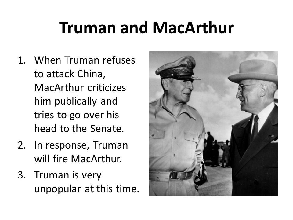 Truman and MacArthur When Truman refuses to attack China, MacArthur criticizes him publically and tries to go over his head to the Senate.