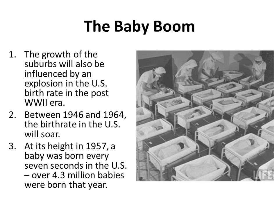 The Baby Boom The growth of the suburbs will also be influenced by an explosion in the U.S. birth rate in the post WWII era.