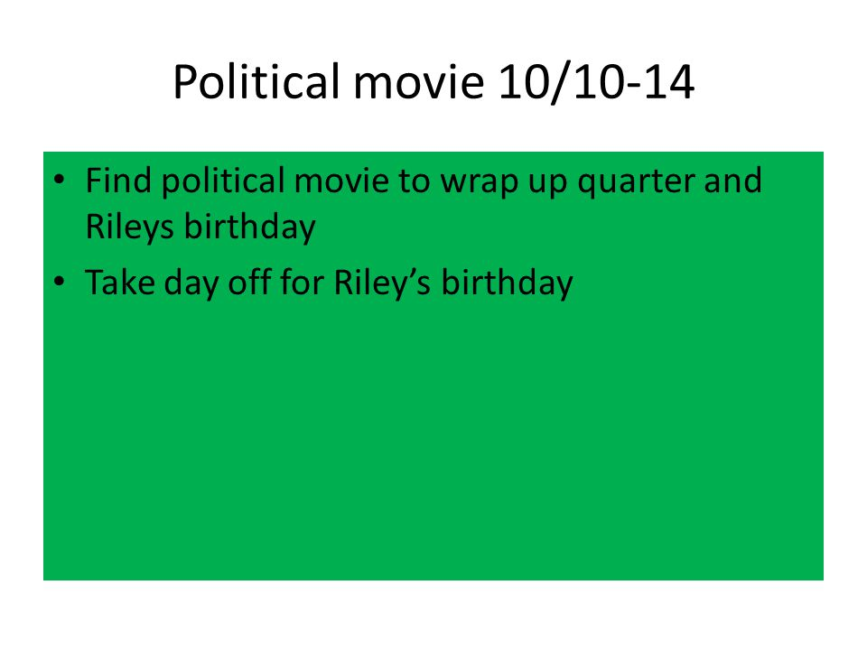 Political movie 10/10-14 Find political movie to wrap up quarter and Rileys birthday.