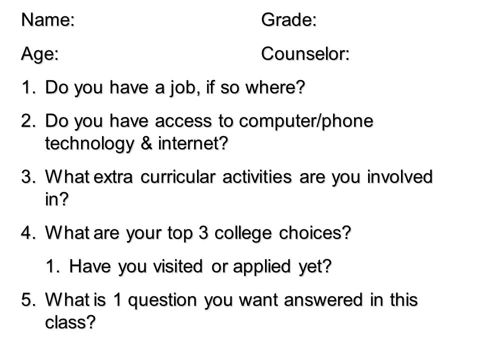 Name: Grade: Age: Counselor: Do you have a job, if so where Do you have access to computer/phone technology & internet