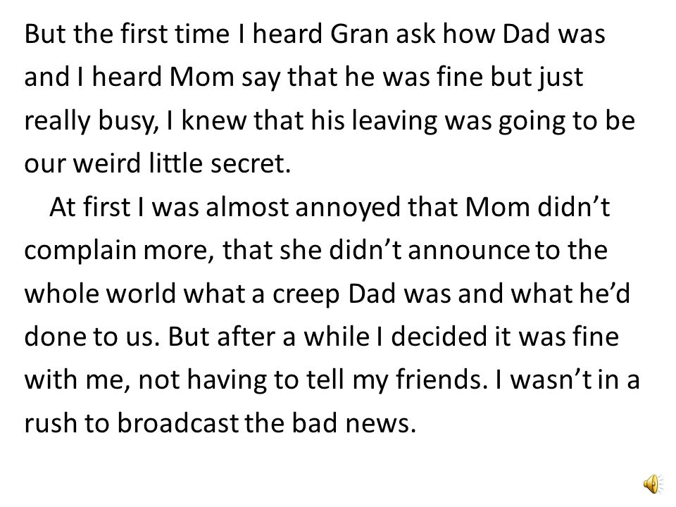 But the first time I heard Gran ask how Dad was and I heard Mom say that he was fine but just really busy, I knew that his leaving was going to be our weird little secret.