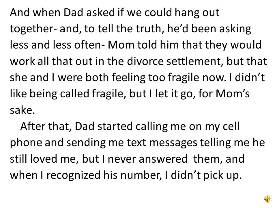 And when Dad asked if we could hang out together- and, to tell the truth, he'd been asking less and less often- Mom told him that they would work all that out in the divorce settlement, but that she and I were both feeling too fragile now.
