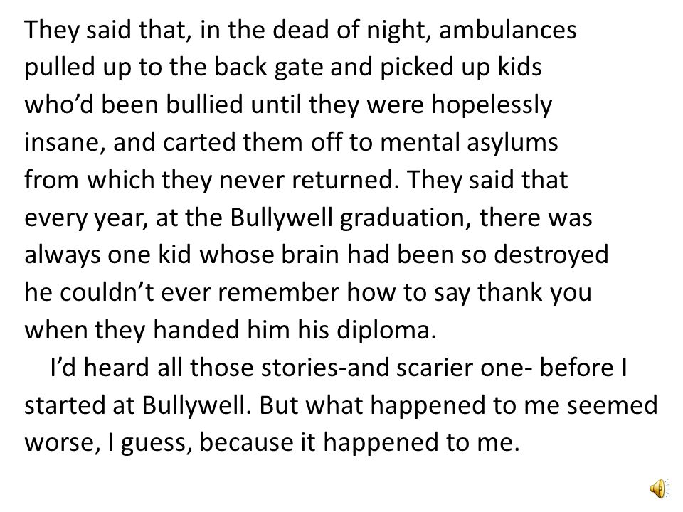 They said that, in the dead of night, ambulances pulled up to the back gate and picked up kids who'd been bullied until they were hopelessly insane, and carted them off to mental asylums from which they never returned.