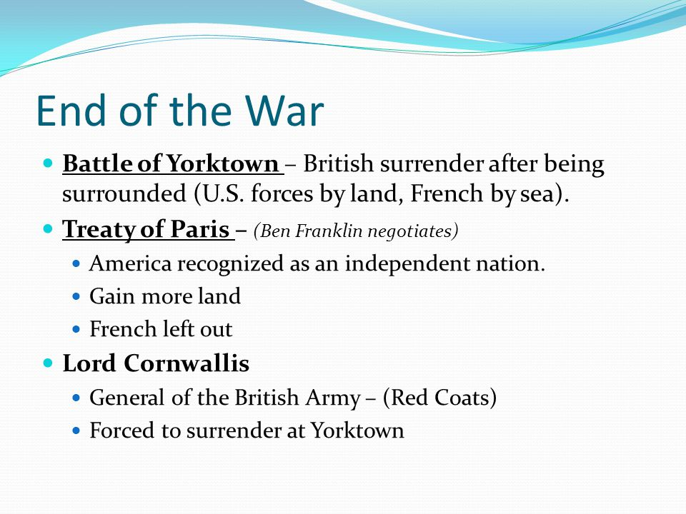 End of the War Battle of Yorktown – British surrender after being surrounded (U.S. forces by land, French by sea).