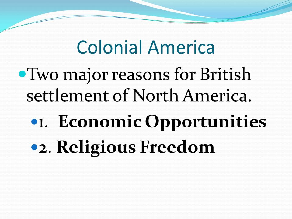 Colonial America Two major reasons for British settlement of North America. 1. Economic Opportunities.