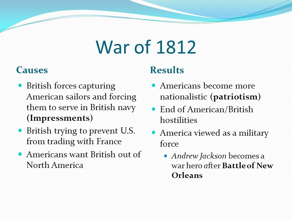 War of 1812 Causes. Results. British forces capturing American sailors and forcing them to serve in British navy (Impressments)