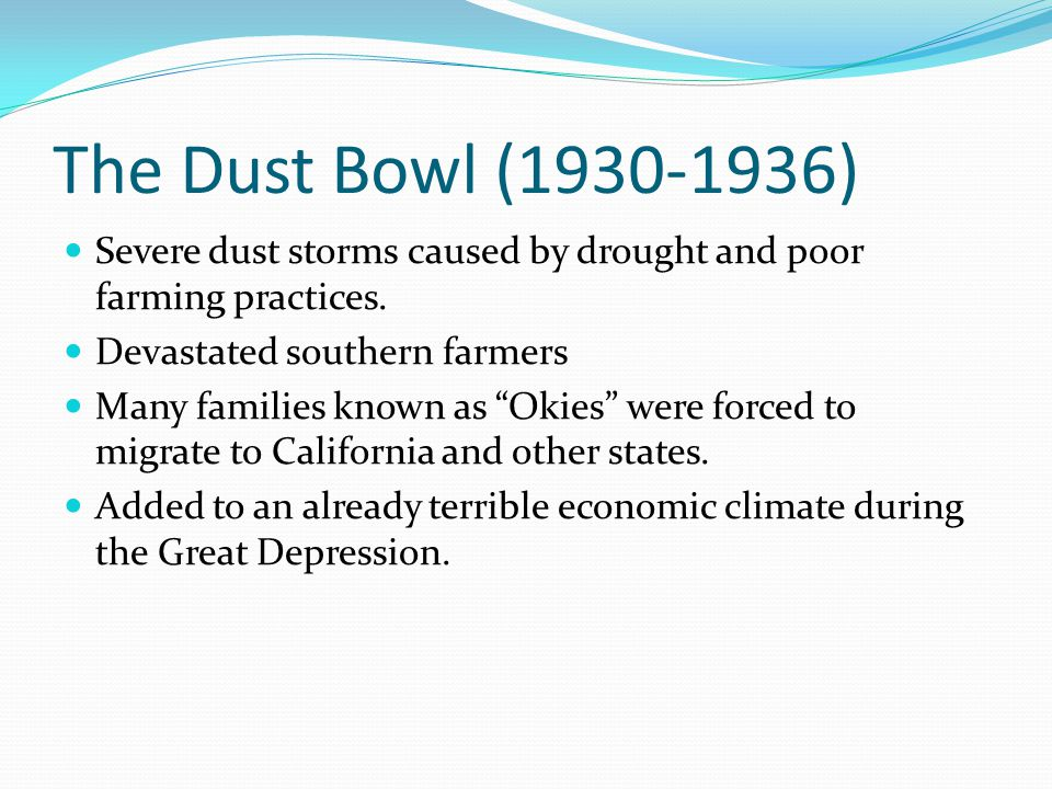 The Dust Bowl (1930-1936) Severe dust storms caused by drought and poor farming practices. Devastated southern farmers.