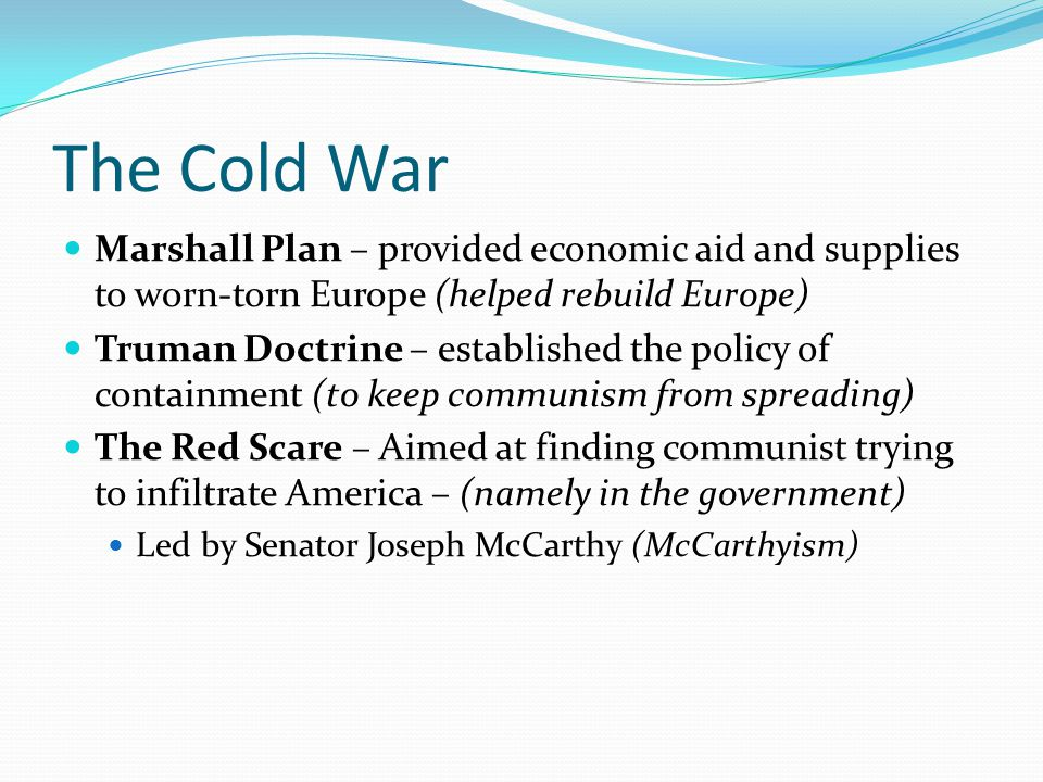 The Cold War Marshall Plan – provided economic aid and supplies to worn-torn Europe (helped rebuild Europe)