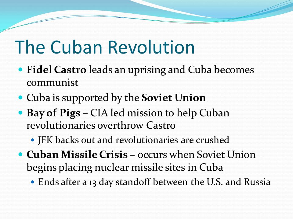 The Cuban Revolution Fidel Castro leads an uprising and Cuba becomes communist. Cuba is supported by the Soviet Union.