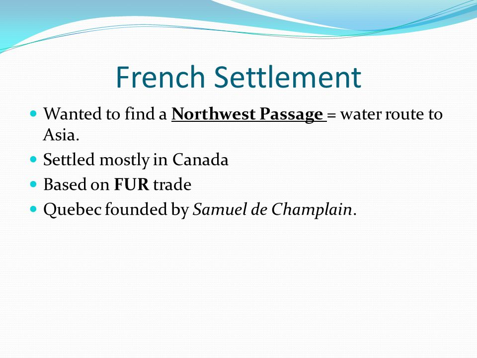 French Settlement Wanted to find a Northwest Passage = water route to Asia. Settled mostly in Canada.