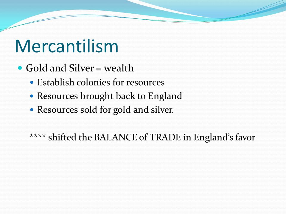 Mercantilism Gold and Silver = wealth Establish colonies for resources