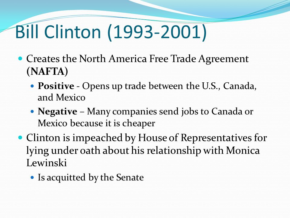 Bill Clinton (1993-2001) Creates the North America Free Trade Agreement (NAFTA) Positive - Opens up trade between the U.S., Canada, and Mexico.