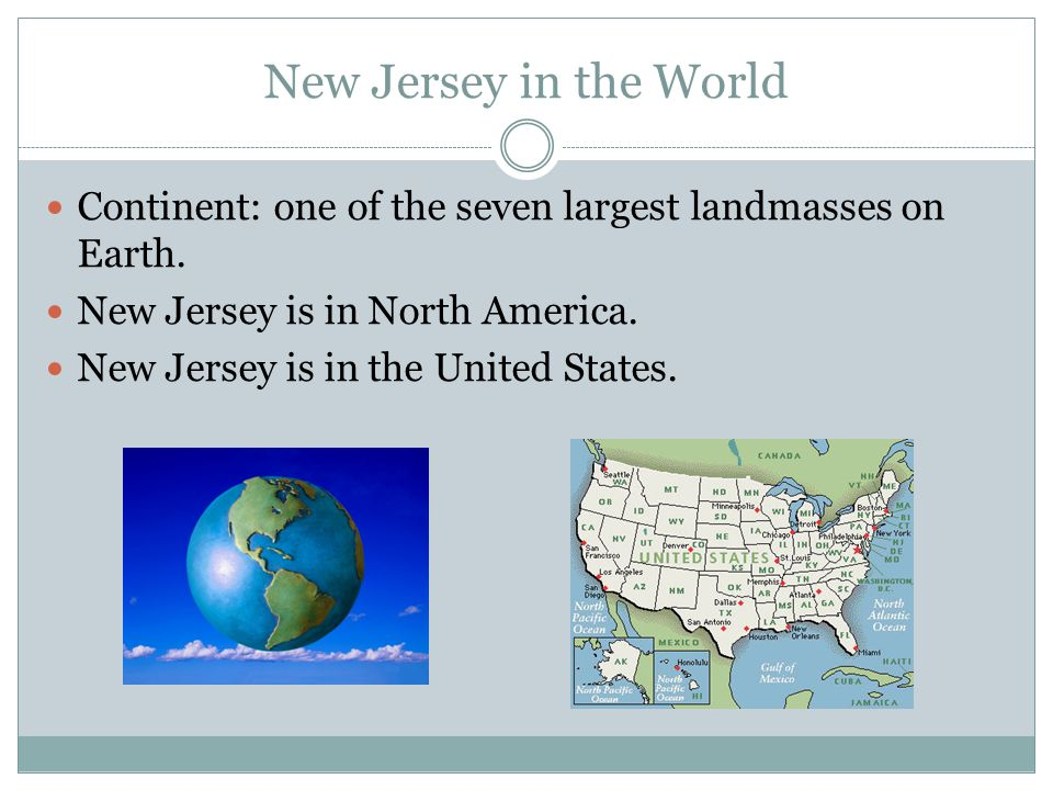 New Jersey in the World Continent: one of the seven largest landmasses on Earth. New Jersey is in North America.