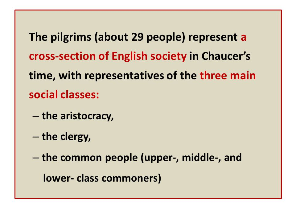 The pilgrims (about 29 people) represent a cross-section of English society in Chaucer's time, with representatives of the three main social classes: