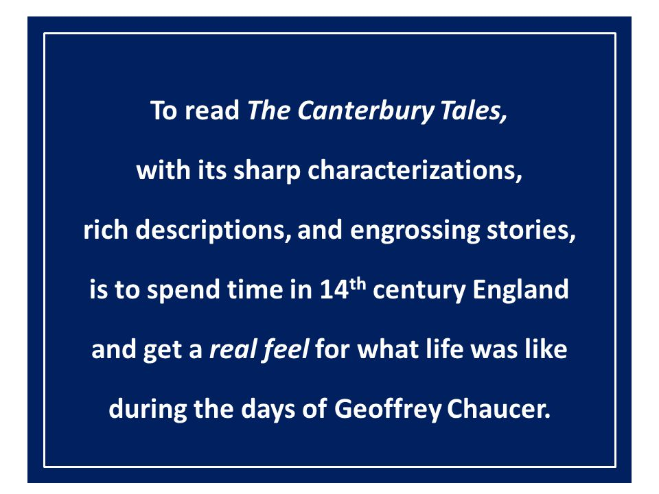 To read The Canterbury Tales, with its sharp characterizations, rich descriptions, and engrossing stories, is to spend time in 14th century England and get a real feel for what life was like during the days of Geoffrey Chaucer.
