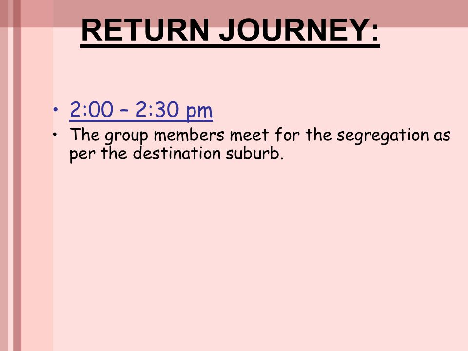 RETURN JOURNEY: 2:00 – 2:30 pm.